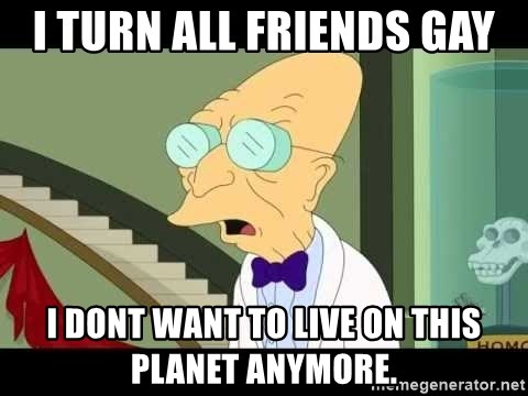 I dont want to live on this planet - I TURN ALL FRIENDS GAY I DONT WANT TO LIVE ON THIS PLANET ANYMORE.