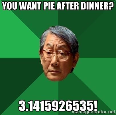High Expectations Asian Father - You want pie after dinner? 3.1415926535!