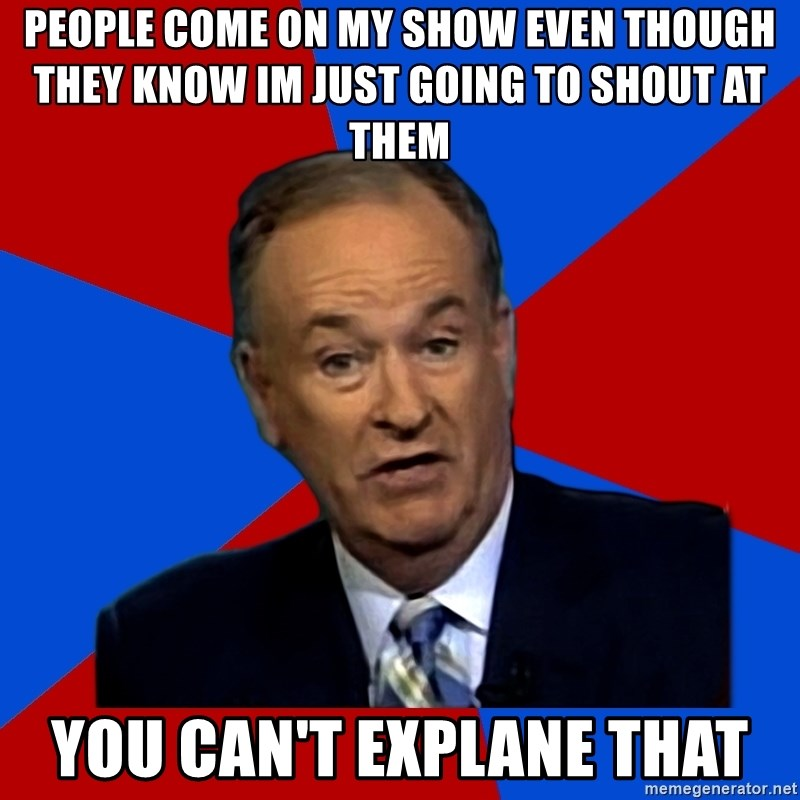 Bill O'Reilly Proves God - people come on my show even though they know im just going to shout at them you can't explane that