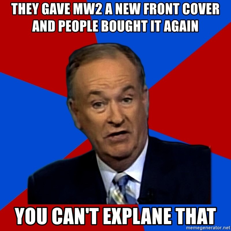 Bill O'Reilly Proves God - They gave mw2 a new front cover and people bought it again you can't explane that