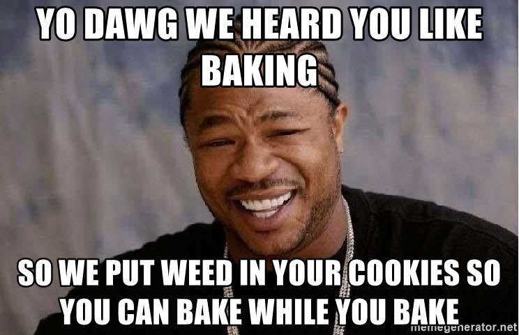Yo Dawg - Yo dawg we heard you like baking so we put weed in your cookies so you can bake while you bake