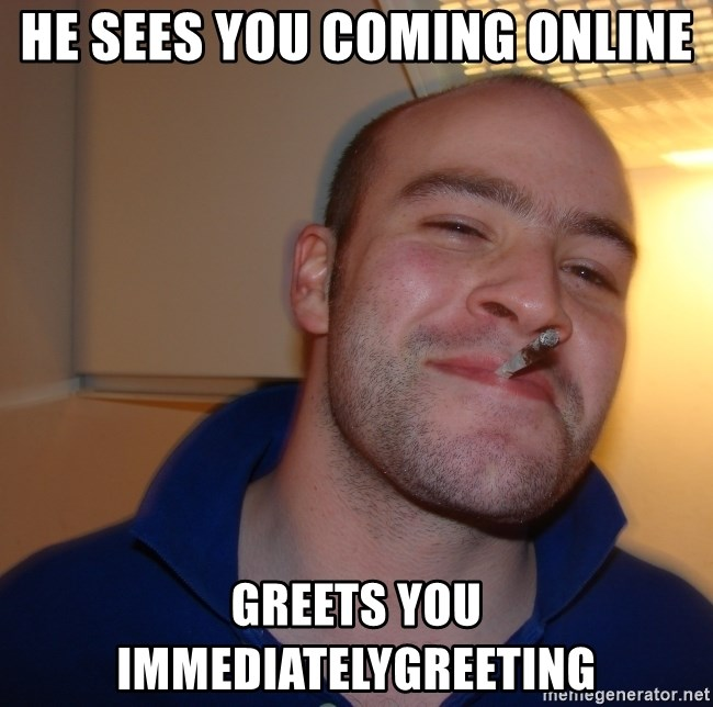 Good Guy Greg - he sees you coming online greets you immediatelygreeting