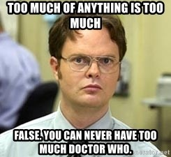 Dwight Shrute - Too Much of Anything is Too Much False. You Can Never Have Too Much Doctor Who.