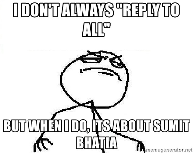 "Fuck Yeah - I don't always ""reply to all"" but when i do, its about sumit bhatia"
