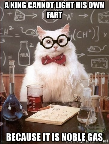 Chemist cat - a kING CANNOT LIGHT HIS OWN FART BECAUSE IT IS NOBLE GAS