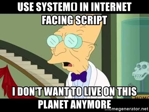 I dont want to live on this planet - use SYStem() in internet facing script i don't want to live on this planet anymore