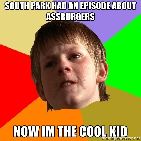 Angry School Boy - South park had an episode about assburgers now im the cool kid