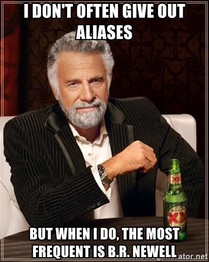 The Most Interesting Man In The World - I don't often give out Aliases But when I do, the most frequent Is B.R. Newell