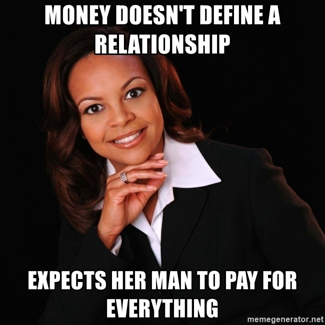 Money Doesn T Define A Relationship Expects Her Man To Pay For Everything Irrational Black Woman Meme Generator
