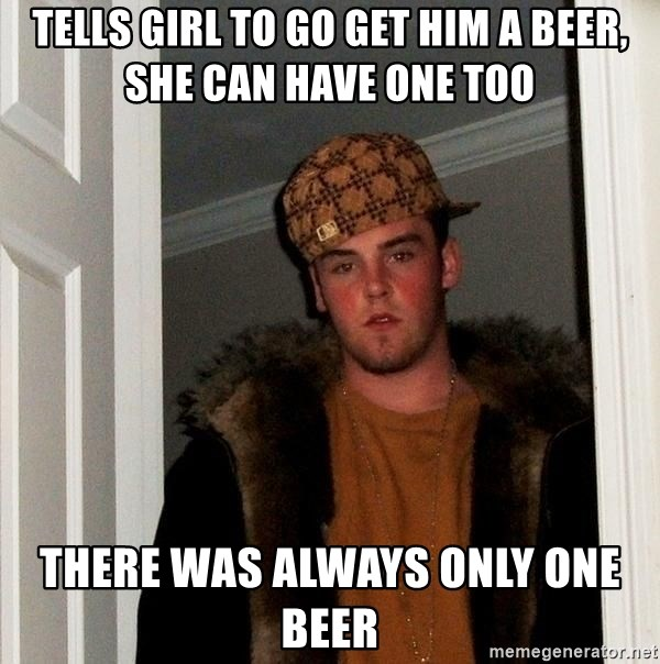 Scumbag Steve - tells girl to go get him a beer, she can have one too there was always only one beer