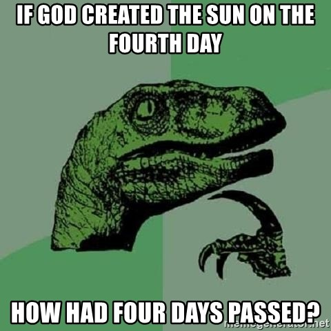 Philosoraptor - IF GOD CREATED THE SUN ON THE FOURTH DAY HOW HAD FOUR DAYS PASSED?
