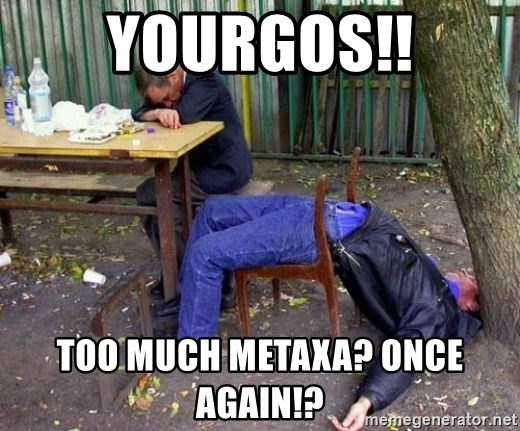 drunk - YOURGOS!! TOO MUCH METAXA? ONCE AGAIN!?