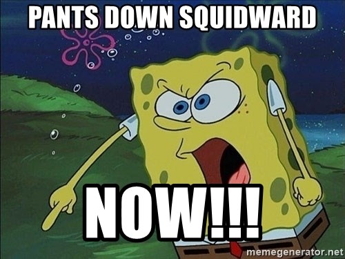 Spongebob Rage - Pants down squidward now!!!