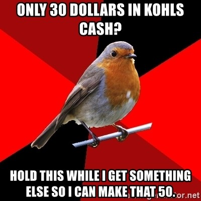 Retail Robin - only 30 dollars in Kohls cash? hold this while i get something else so i can make that 50.