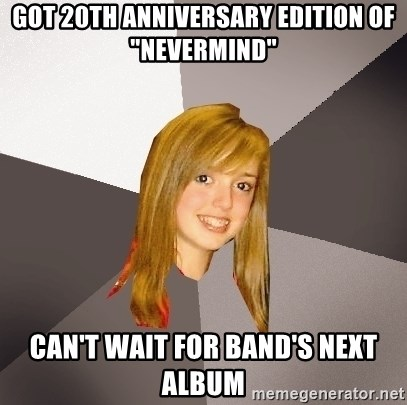"""Musically Oblivious 8th Grader - got 20th anniversary edition of """"nevermind"""" Can't wait for band's next album"""