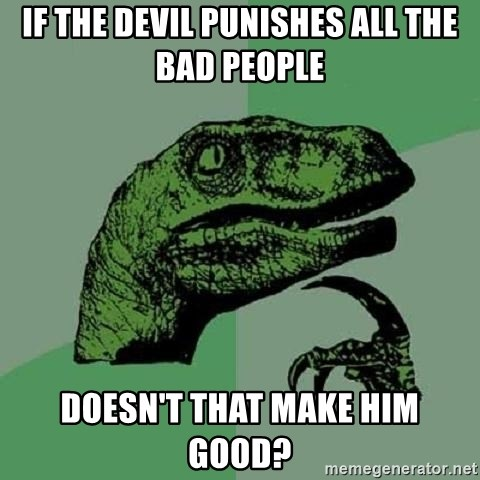 Philosoraptor - if the devil punishes all the bad people doesn't that make him good?