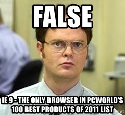 Dwight Shrute - FALSE IE 9 - the only browser in PCWorld's 100 best products of 2011 list
