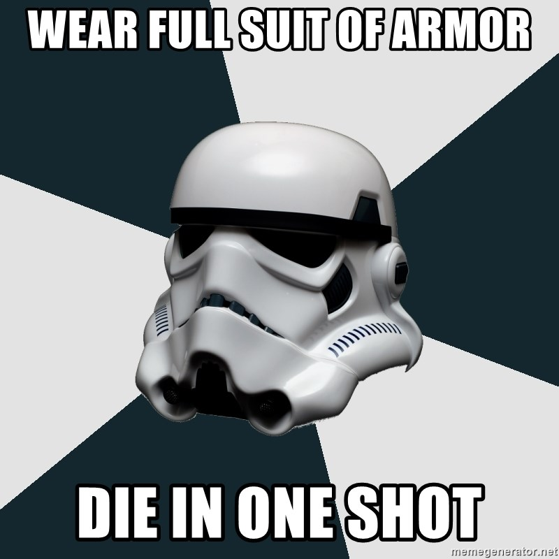 wear full suit of armor die in one shot , stormtrooper