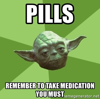 Advice Yoda Gives - pills remember to take medication you must