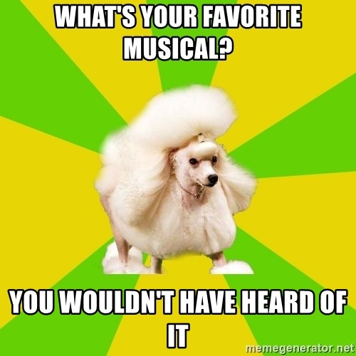 Pretentious Theatre Kid Poodle - What's your favorite musical? You wouldn't have heard of it
