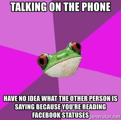 Foul Bachelorette Frog - Talking on the phone have no idea what the other person is saying because you're reading facebook statuses