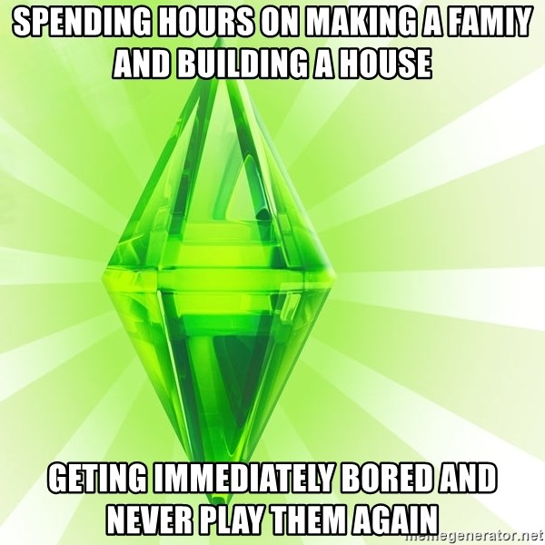 Sims - spending hours on making a famiy and building a house geting immediately bored and never play them again