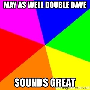 backgrounddd - May as well double dave  Sounds Great
