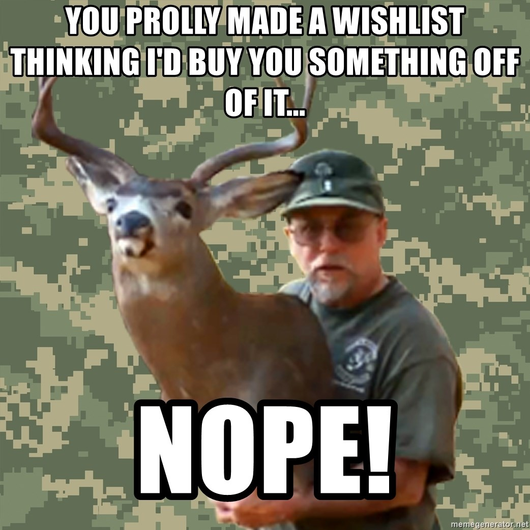 Chuck Testa Nope - you prolly made a wishlist thinking i'd buy you something off of it... nope!