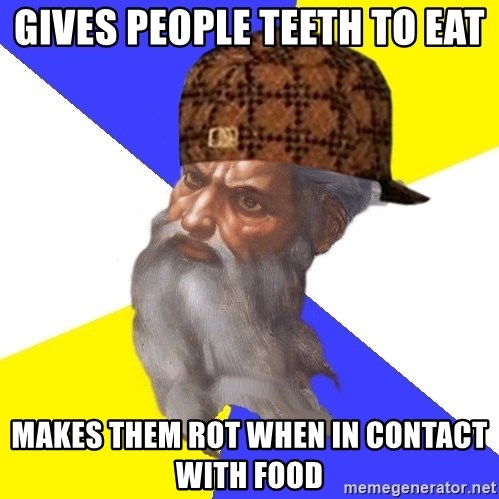 Scumbag God - Gives people teeth to eat makes them rot when in contact with food