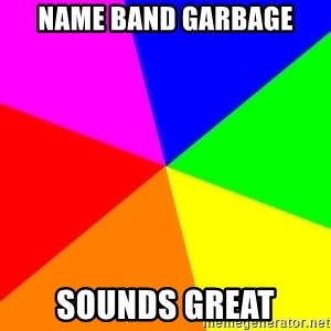backgrounddd - Name band garbage sounds great