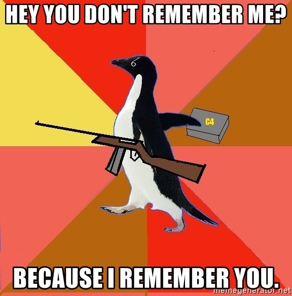 Socially Fed Up Penguin - hey you don't REMEMBER me? BECAUSE i REMEMBER you.