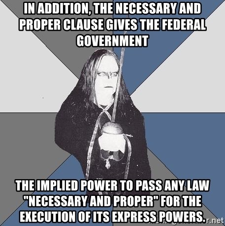 """Black Metal Sword Kid - In addition, the Necessary and Proper Clause gives the federal government the implied power to pass any law """"necessary and proper"""" for the execution of its express powers."""