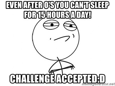 Challenge Accepted - even after o's you can't sleep for 15 hours a day! challenge accepted:D