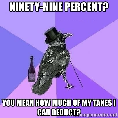 Rich Raven - Ninety-nine percent? You mean HOW MUCH OF MY TAXES I CAN DEDUCT?