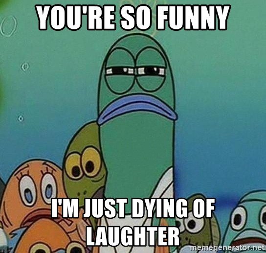 Serious Fish Spongebob - you're so funny i'm just dying of laughter