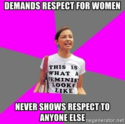Feminist Cunt - demands respect for women never shows respect to anyone else
