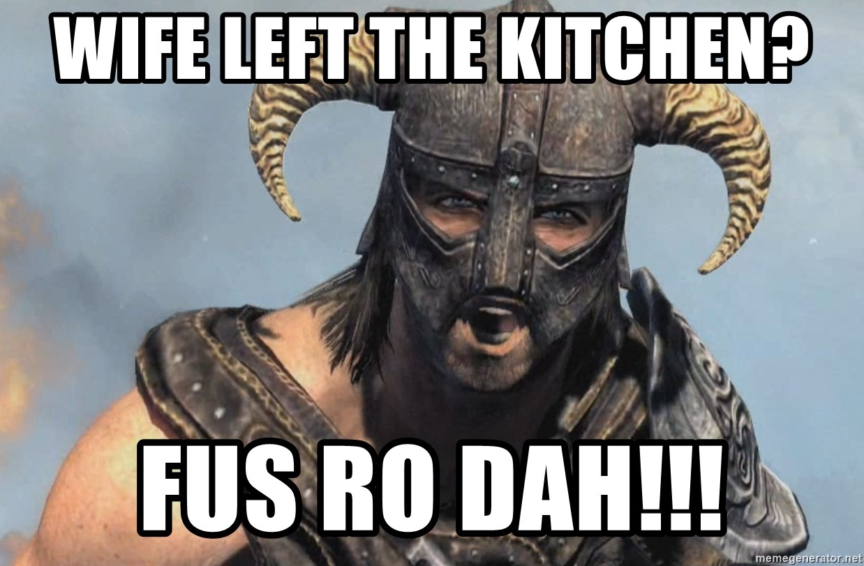 Fus Ro Dah - Wife left the kitchen? Fus ro dah!!!