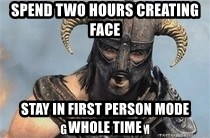 Skyrim Meme Generator - spend two hours creating face stay in first person mode whole time