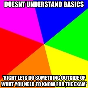 backgrounddd - doesnt understand basics 'Right lets do something outside of what you need to know for the exam'