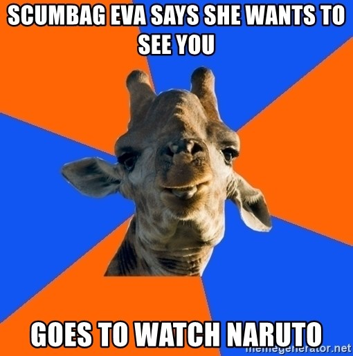 Douchebag Giraffe - scumbag eva SAYS SHE WANTS TO SEE YOU Goes to watch naruto
