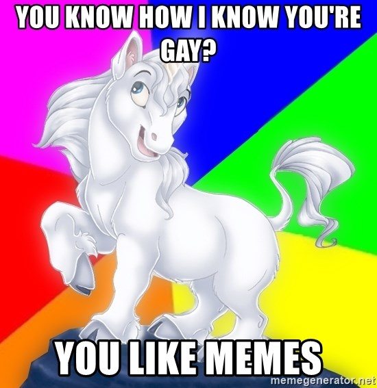 Gayy Unicorn - You know how I know you're gay? You like memes