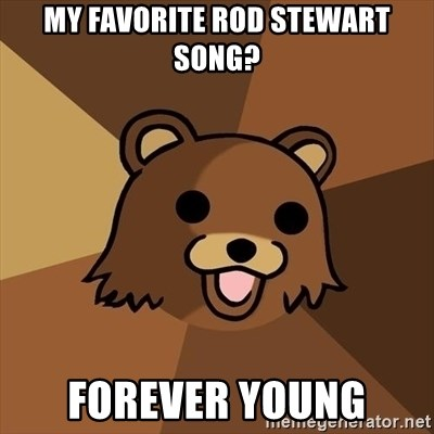 Pedobear - my favorite rod stewart song? forever young