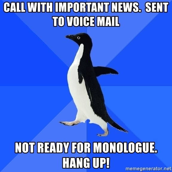 Socially Awkward Penguin - call with important news.  sent to voice mail not ready for monologue. Hang up!
