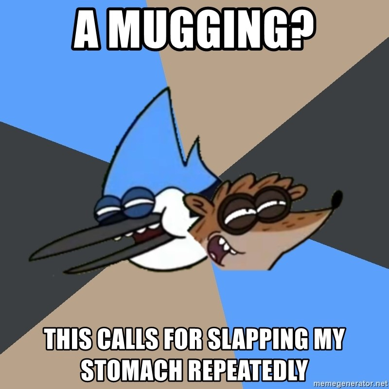Regular Show Meme - A Mugging? This calls for slapping my stomach repeatedly