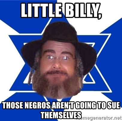 Advice Jew - Little billy, Those NEgros Aren't going to sue themselves