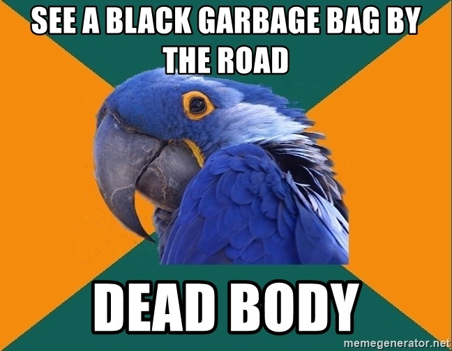 Paranoid Parrot - see a black garbage bag by the road dead body