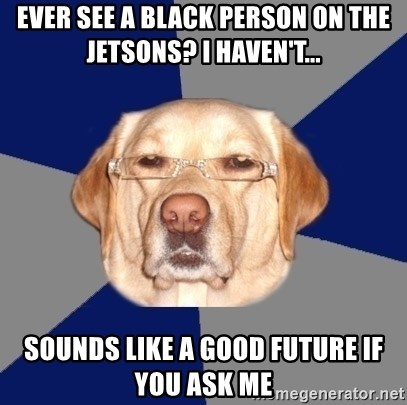 Racist Dog - Ever see a black person on the jetsons? I haven't... Sounds like a good future if you ask me