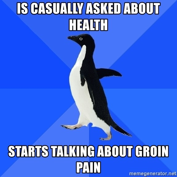 Socially Awkward Penguin - IS CASUALLY ASKED ABOUT HEALTH STARTS TALKING ABOUT GROIN PAIN