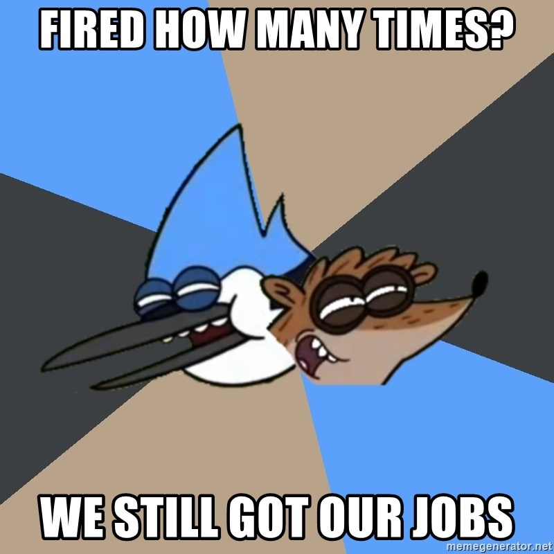 Regular Show Meme - Fired how many times? we still got our jobs