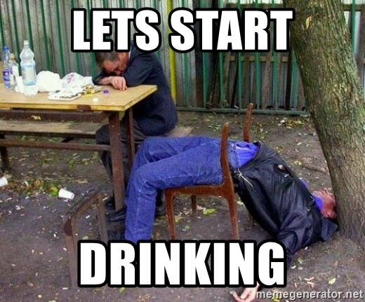 drunk - LETS START DRINKING